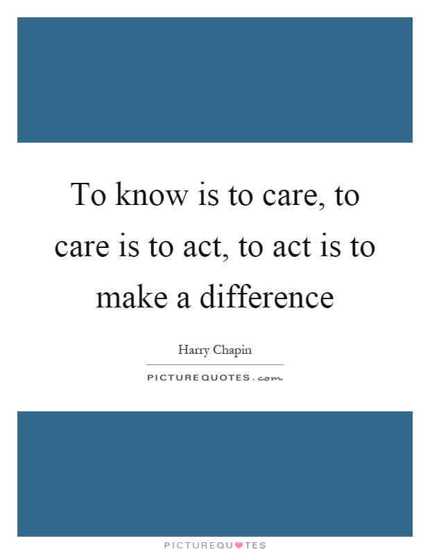 To know is to care, to care is to act, to act is to make a difference Picture Quote #1