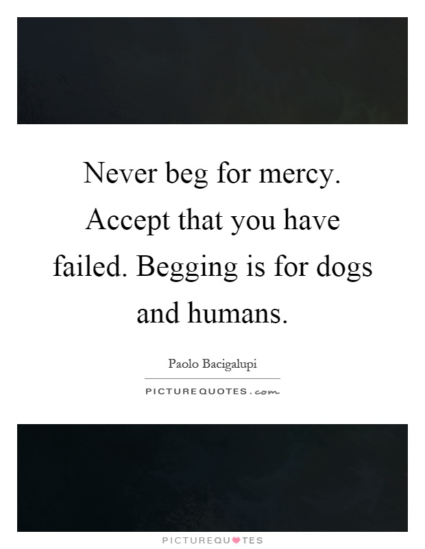 Never beg for mercy. Accept that you have failed. Begging is for dogs and humans Picture Quote #1