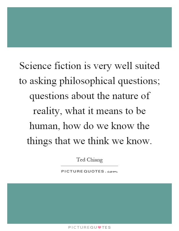 Science fiction is very well suited to asking philosophical questions; questions about the nature of reality, what it means to be human, how do we know the things that we think we know Picture Quote #1