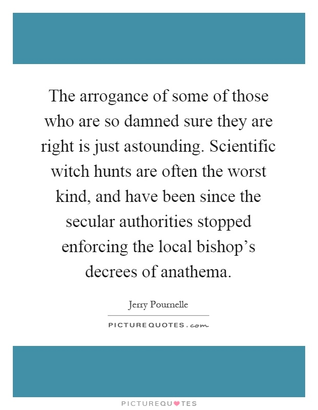 The arrogance of some of those who are so damned sure they are right is just astounding. Scientific witch hunts are often the worst kind, and have been since the secular authorities stopped enforcing the local bishop's decrees of anathema Picture Quote #1