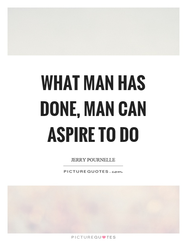 What man has done, man can aspire to do Picture Quote #1