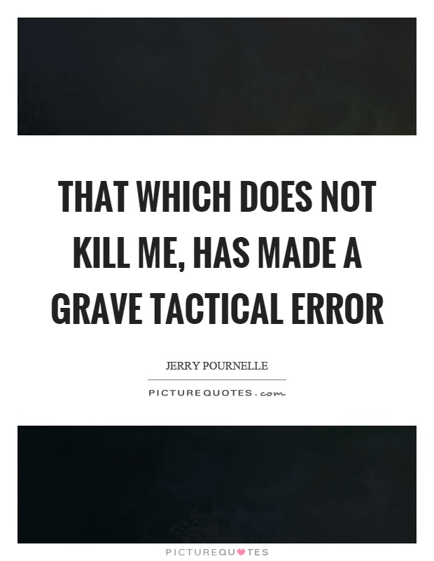 That which does not kill me, has made a grave tactical error Picture Quote #1