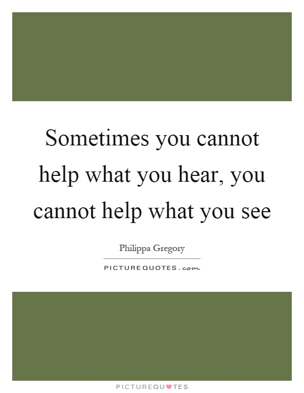 Sometimes you cannot help what you hear, you cannot help what you see Picture Quote #1