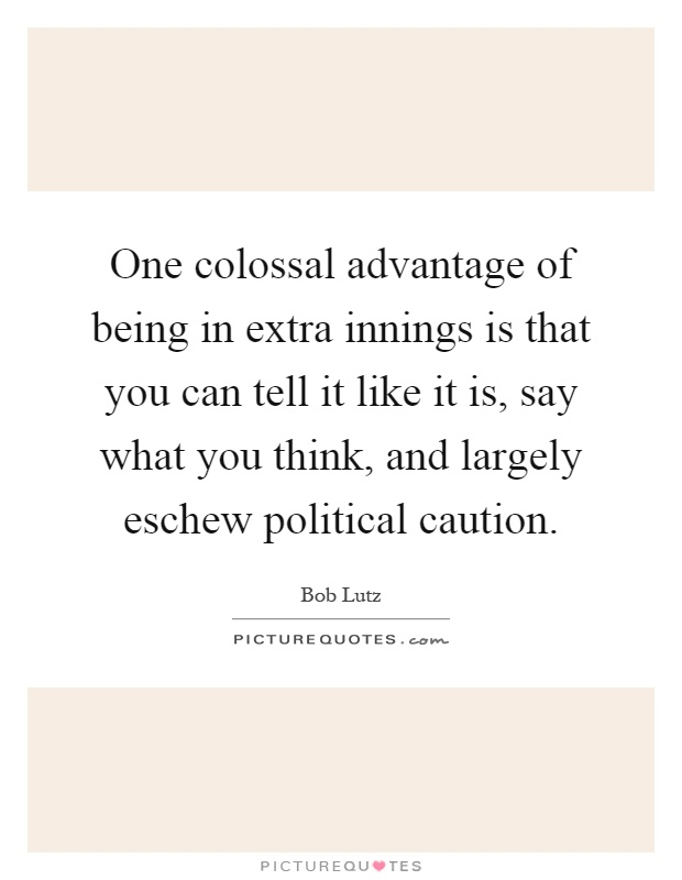 One colossal advantage of being in extra innings is that you can tell it like it is, say what you think, and largely eschew political caution Picture Quote #1