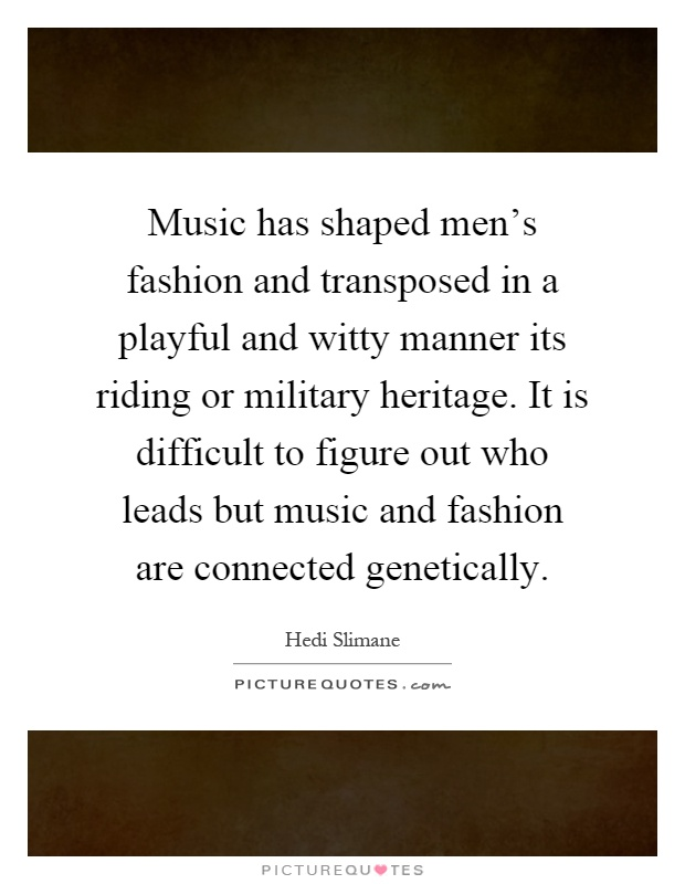 Music has shaped men's fashion and transposed in a playful and witty manner its riding or military heritage. It is difficult to figure out who leads but music and fashion are connected genetically Picture Quote #1