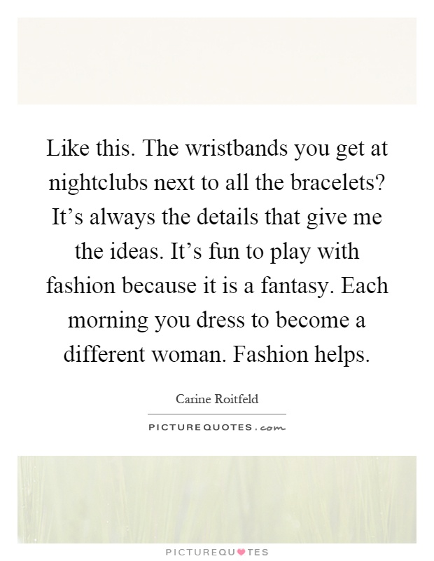 Like this. The wristbands you get at nightclubs next to all the bracelets? It's always the details that give me the ideas. It's fun to play with fashion because it is a fantasy. Each morning you dress to become a different woman. Fashion helps Picture Quote #1