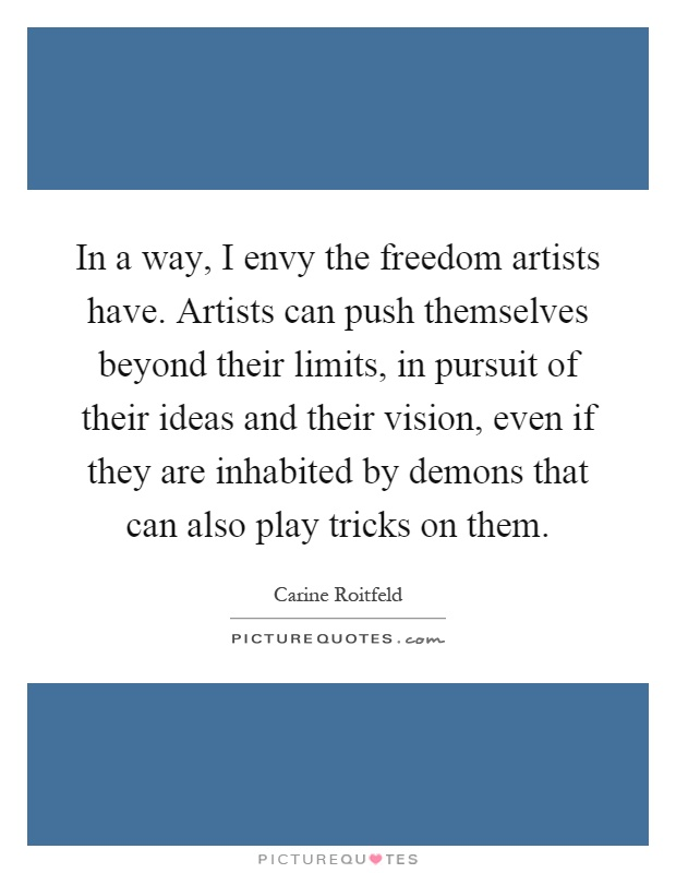 In a way, I envy the freedom artists have. Artists can push themselves beyond their limits, in pursuit of their ideas and their vision, even if they are inhabited by demons that can also play tricks on them Picture Quote #1