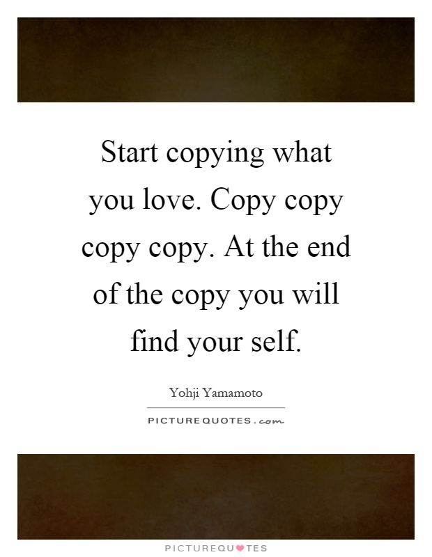 Start copying what you love. Copy copy copy copy. At the end of the copy you will find your self Picture Quote #1