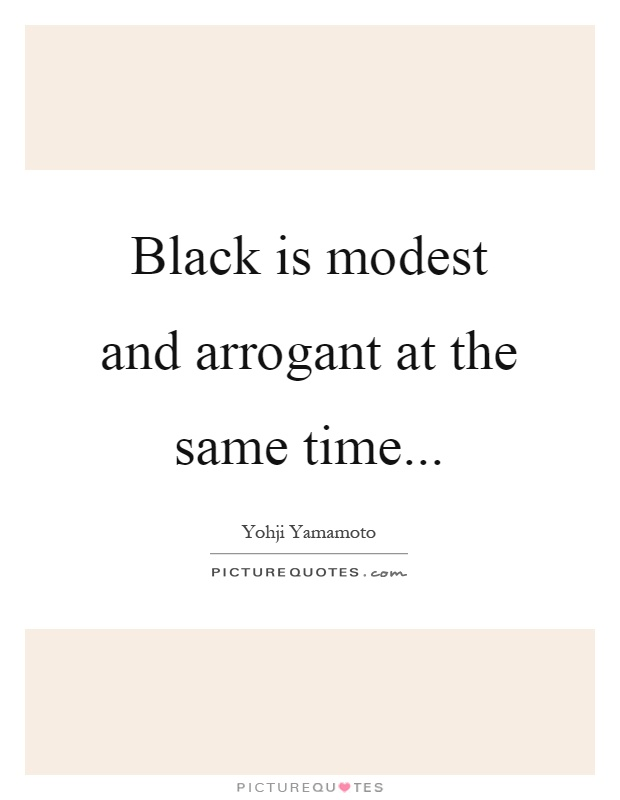 Black is modest and arrogant at the same time Picture Quote #1