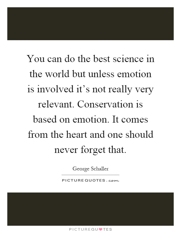 You can do the best science in the world but unless emotion is involved it's not really very relevant. Conservation is based on emotion. It comes from the heart and one should never forget that Picture Quote #1