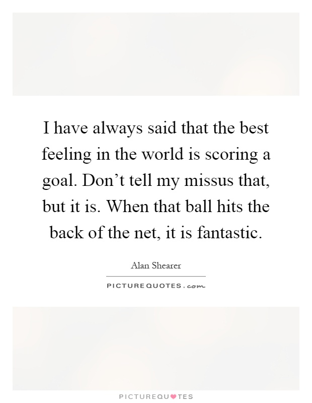 I have always said that the best feeling in the world is scoring a goal. Don't tell my missus that, but it is. When that ball hits the back of the net, it is fantastic Picture Quote #1
