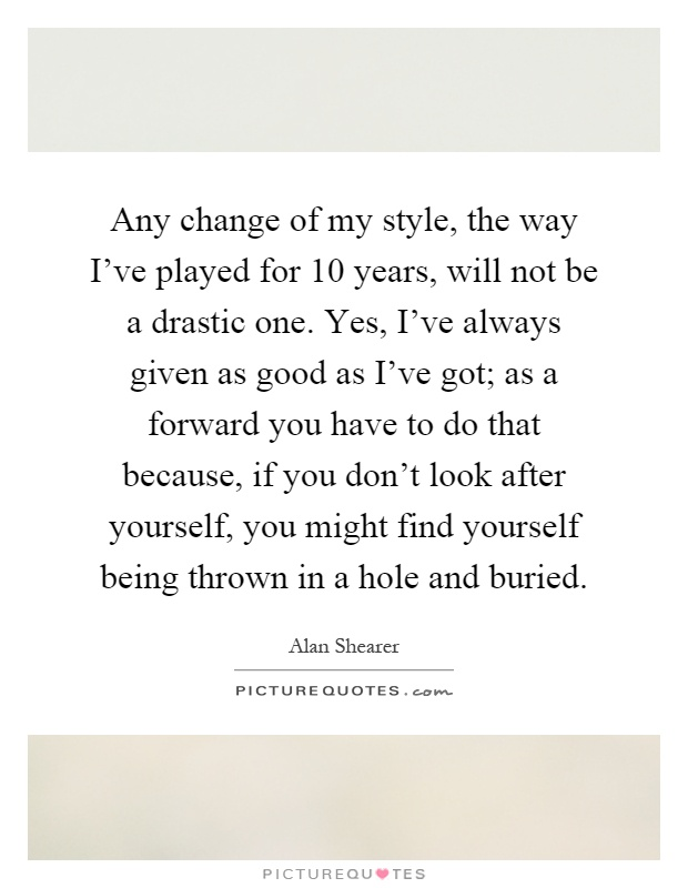 Any change of my style, the way I've played for 10 years, will not be a drastic one. Yes, I've always given as good as I've got; as a forward you have to do that because, if you don't look after yourself, you might find yourself being thrown in a hole and buried Picture Quote #1