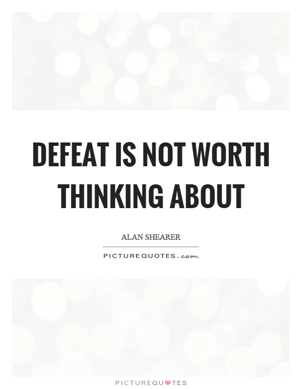 Defeat is not worth thinking about Picture Quote #1
