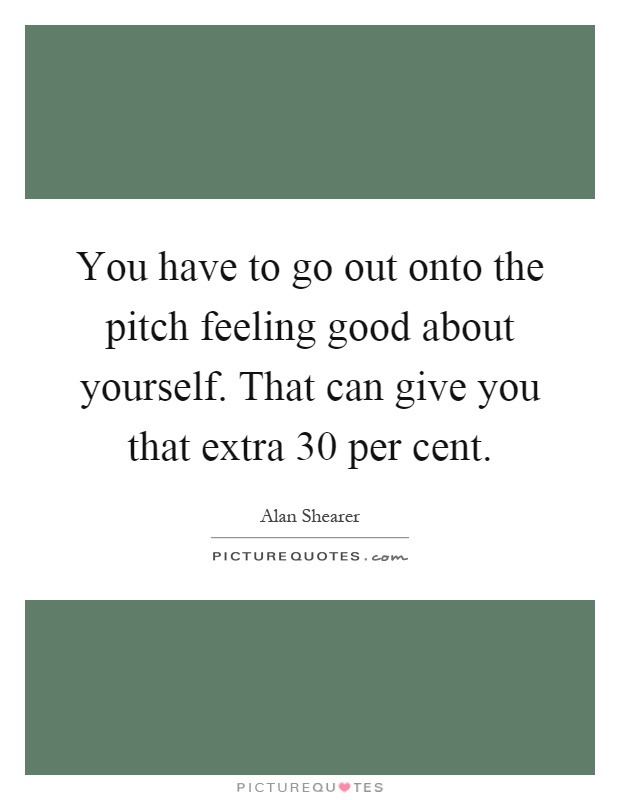 You have to go out onto the pitch feeling good about yourself. That can give you that extra 30 per cent Picture Quote #1