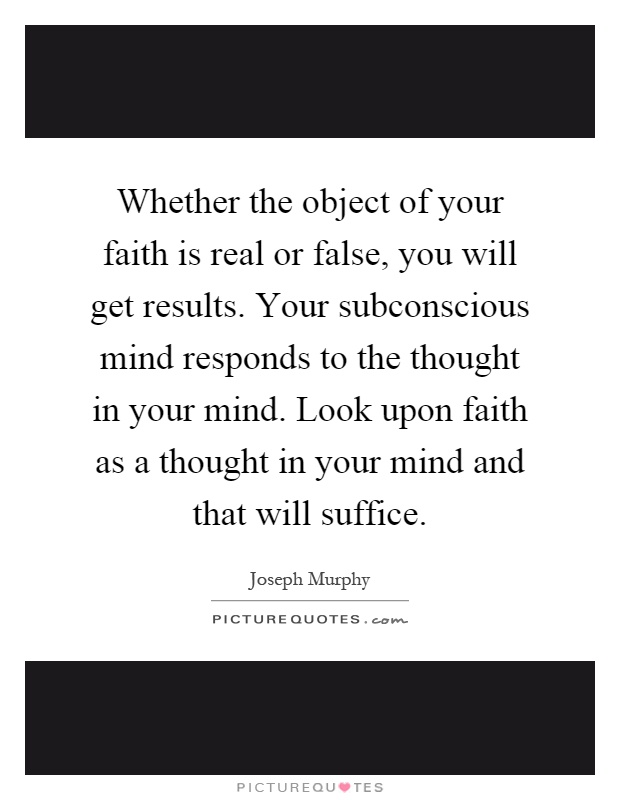Whether the object of your faith is real or false, you will get results. Your subconscious mind responds to the thought in your mind. Look upon faith as a thought in your mind and that will suffice Picture Quote #1