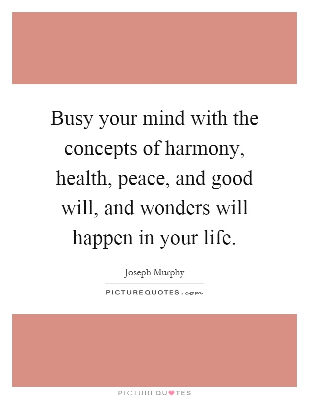 Busy your mind with the concepts of harmony, health, peace, and good will, and wonders will happen in your life Picture Quote #1