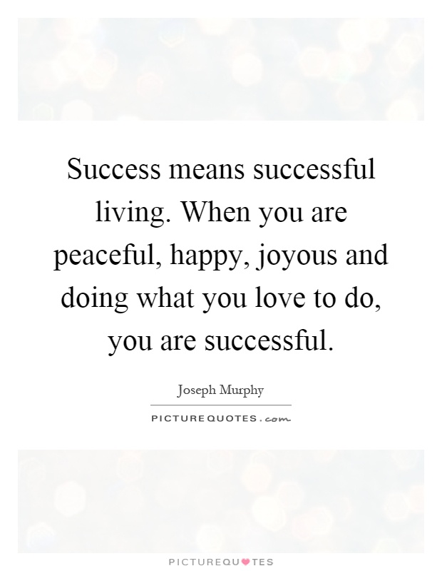 Success means successful living. When you are peaceful, happy, joyous and doing what you love to do, you are successful Picture Quote #1