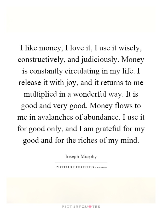 I like money, I love it, I use it wisely, constructively, and judiciously. Money is constantly circulating in my life. I release it with joy, and it returns to me multiplied in a wonderful way. It is good and very good. Money flows to me in avalanches of abundance. I use it for good only, and I am grateful for my good and for the riches of my mind Picture Quote #1