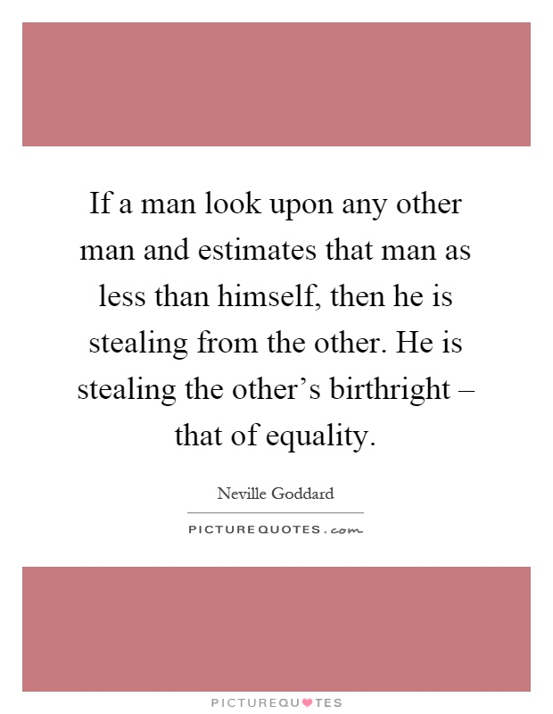 If a man look upon any other man and estimates that man as less than himself, then he is stealing from the other. He is stealing the other's birthright – that of equality Picture Quote #1
