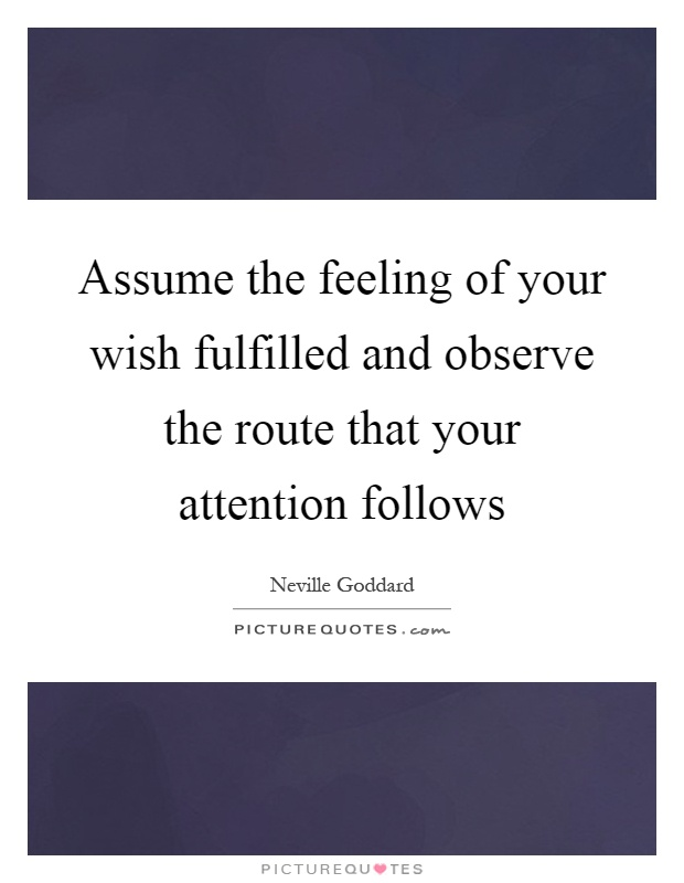Assume the feeling of your wish fulfilled and observe the route that your attention follows Picture Quote #1