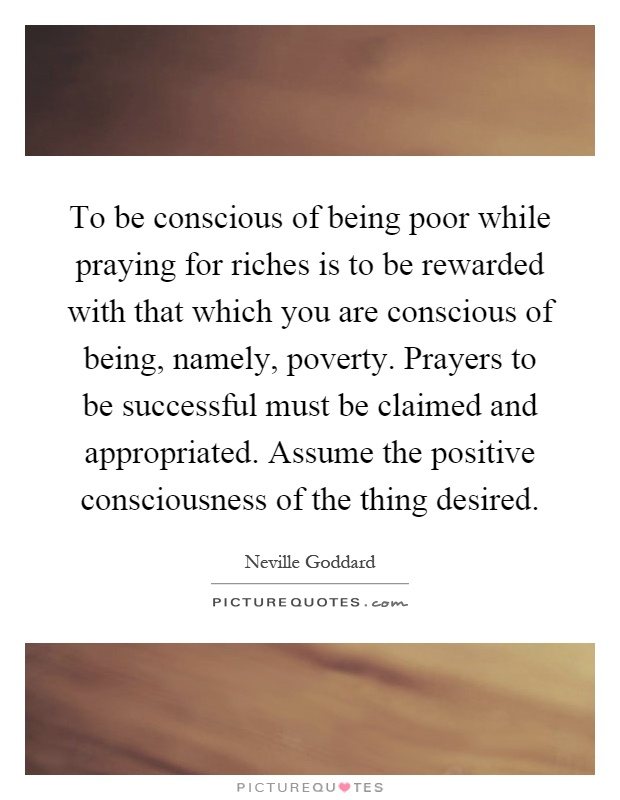 To be conscious of being poor while praying for riches is to be rewarded with that which you are conscious of being, namely, poverty. Prayers to be successful must be claimed and appropriated. Assume the positive consciousness of the thing desired Picture Quote #1