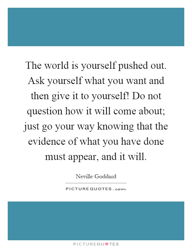 The world is yourself pushed out. Ask yourself what you want and then give it to yourself! Do not question how it will come about; just go your way knowing that the evidence of what you have done must appear, and it will Picture Quote #1