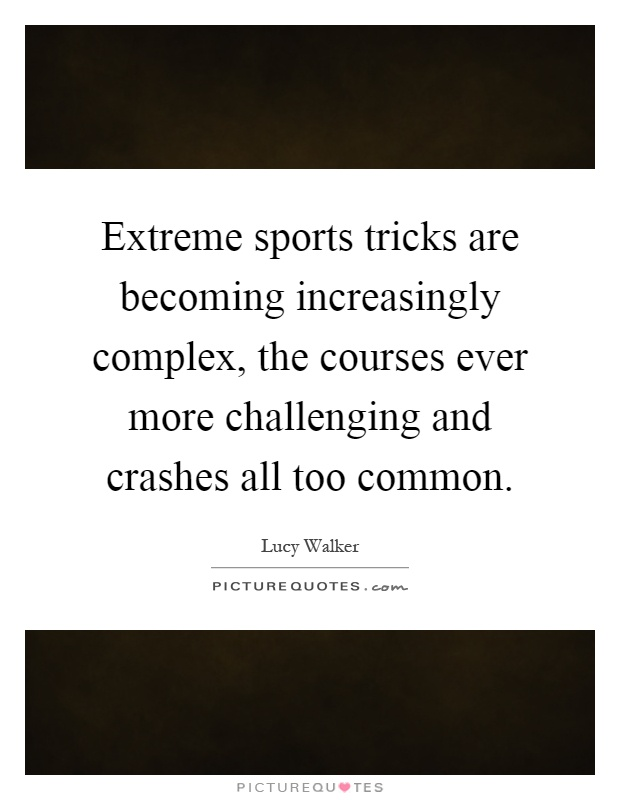 Extreme sports tricks are becoming increasingly complex, the courses ever more challenging and crashes all too common Picture Quote #1