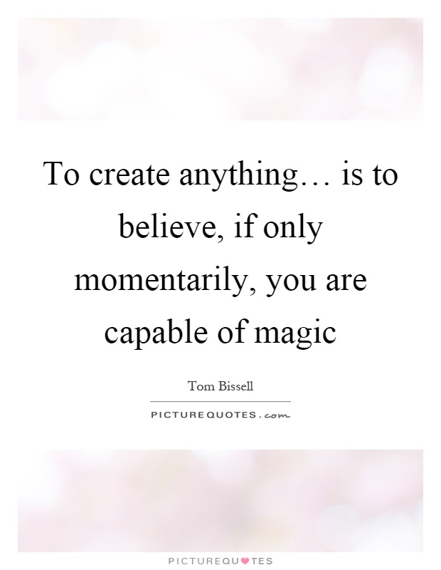 To create anything… is to believe, if only momentarily, you are capable of magic Picture Quote #1