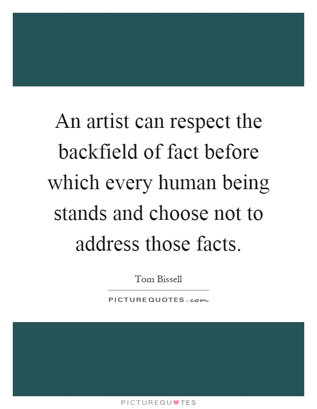 An artist can respect the backfield of fact before which every human being stands and choose not to address those facts Picture Quote #1