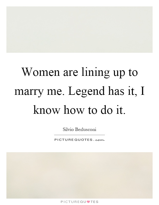 Women are lining up to marry me. Legend has it, I know how to do it Picture Quote #1