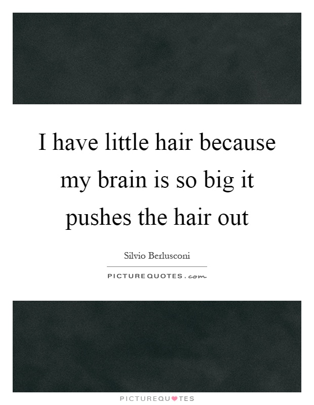 I have little hair because my brain is so big it pushes the hair out Picture Quote #1