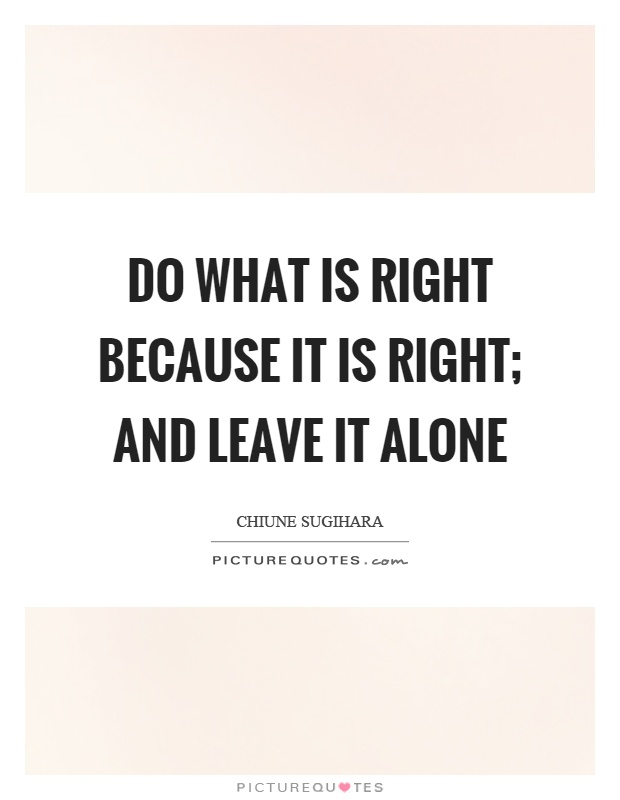 Do what is right because it is right; and leave it alone Picture Quote #1