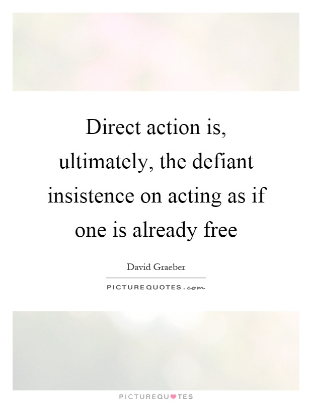 Direct action is, ultimately, the defiant insistence on acting as if one is already free Picture Quote #1