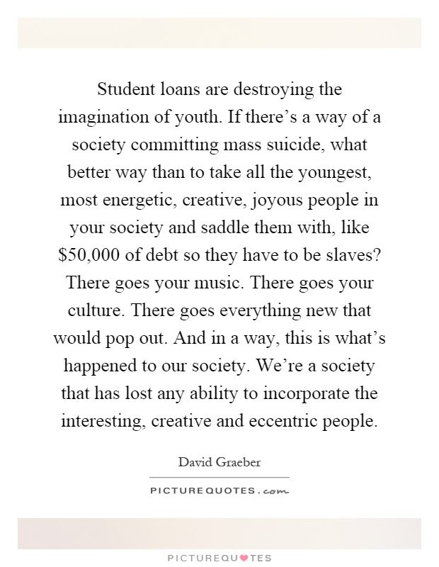 Student loans are destroying the imagination of youth. If there's a way of a society committing mass suicide, what better way than to take all the youngest, most energetic, creative, joyous people in your society and saddle them with, like $50,000 of debt so they have to be slaves? There goes your music. There goes your culture. There goes everything new that would pop out. And in a way, this is what's happened to our society. We're a society that has lost any ability to incorporate the interesting, creative and eccentric people Picture Quote #1