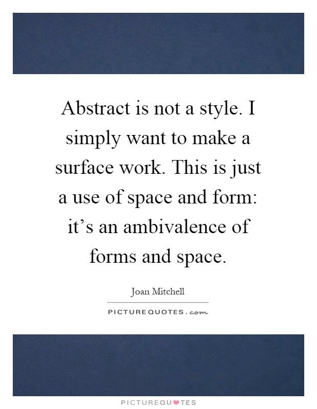 Abstract is not a style. I simply want to make a surface work. This is just a use of space and form: it's an ambivalence of forms and space Picture Quote #1