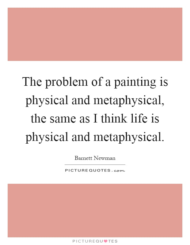 The problem of a painting is physical and metaphysical, the same as I think life is physical and metaphysical Picture Quote #1