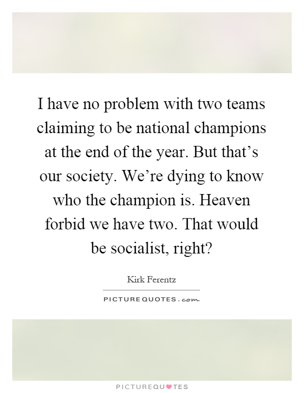 I have no problem with two teams claiming to be national champions at the end of the year. But that's our society. We're dying to know who the champion is. Heaven forbid we have two. That would be socialist, right? Picture Quote #1