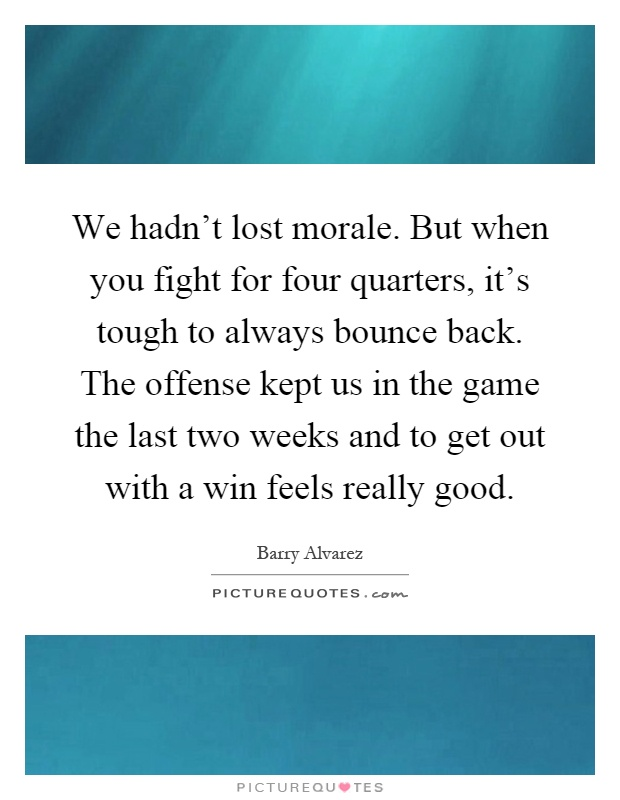 We hadn't lost morale. But when you fight for four quarters, it's tough to always bounce back. The offense kept us in the game the last two weeks and to get out with a win feels really good Picture Quote #1