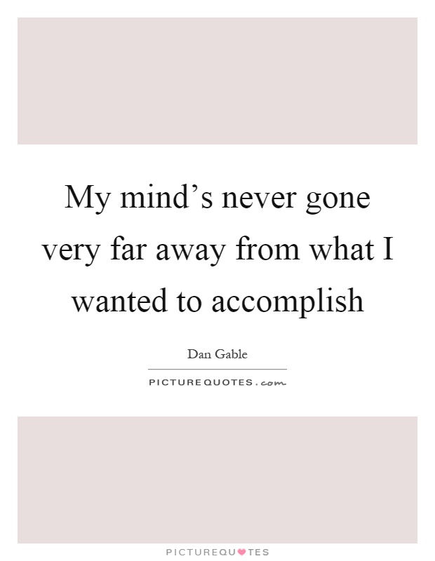 My mind's never gone very far away from what I wanted to accomplish Picture Quote #1
