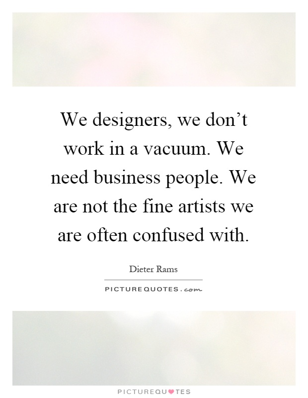 We designers, we don't work in a vacuum. We need business people. We are not the fine artists we are often confused with Picture Quote #1