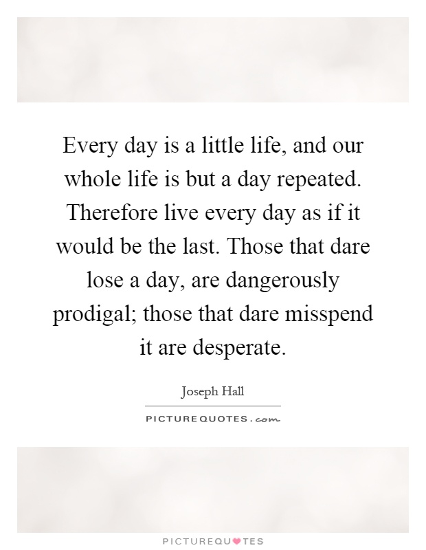 Every day is a little life, and our whole life is but a day repeated. Therefore live every day as if it would be the last. Those that dare lose a day, are dangerously prodigal; those that dare misspend it are desperate Picture Quote #1