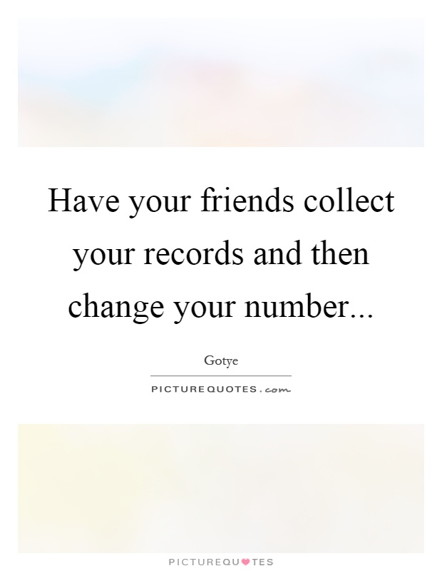 Have your friends collect your records and then change your number Picture Quote #1