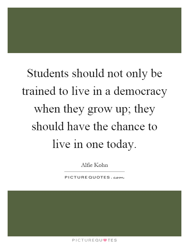 Students should not only be trained to live in a democracy when they grow up; they should have the chance to live in one today Picture Quote #1