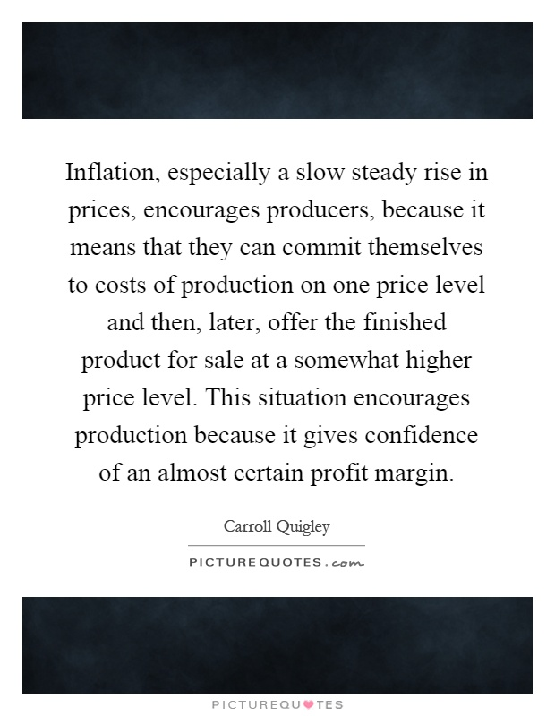 Inflation, especially a slow steady rise in prices, encourages producers, because it means that they can commit themselves to costs of production on one price level and then, later, offer the finished product for sale at a somewhat higher price level. This situation encourages production because it gives confidence of an almost certain profit margin Picture Quote #1