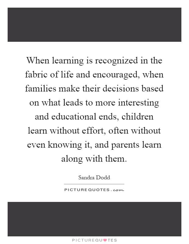 When learning is recognized in the fabric of life and encouraged, when families make their decisions based on what leads to more interesting and educational ends, children learn without effort, often without even knowing it, and parents learn along with them Picture Quote #1