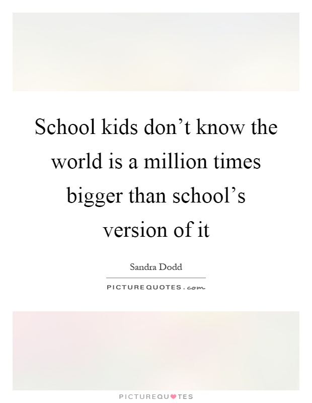 School kids don't know the world is a million times bigger than school's version of it Picture Quote #1