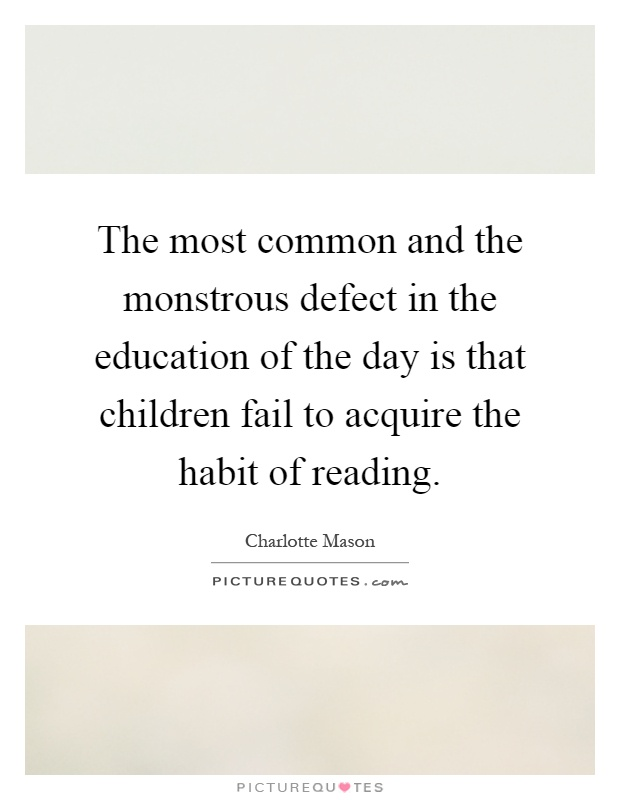 The most common and the monstrous defect in the education of the day is that children fail to acquire the habit of reading Picture Quote #1