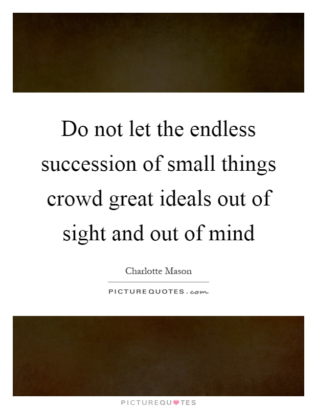 Do not let the endless succession of small things crowd great ideals out of sight and out of mind Picture Quote #1