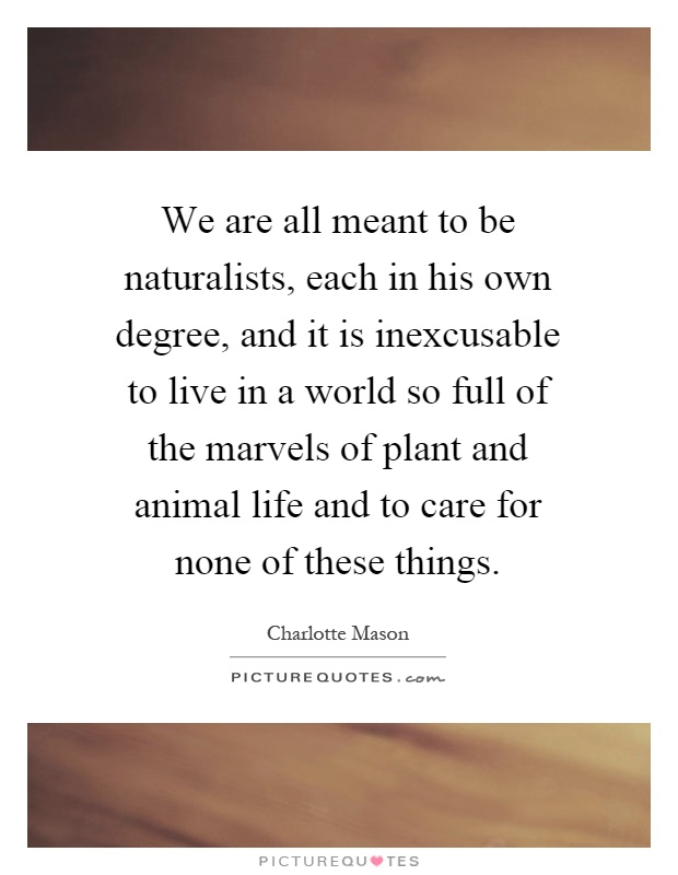 We are all meant to be naturalists, each in his own degree, and it is inexcusable to live in a world so full of the marvels of plant and animal life and to care for none of these things Picture Quote #1