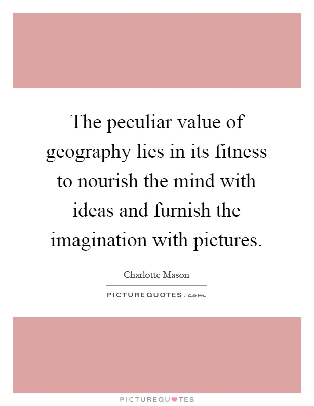 The peculiar value of geography lies in its fitness to nourish the mind with ideas and furnish the imagination with pictures Picture Quote #1